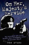 On Her Majesty's Service : My Incredible Life in the World's Most Dangerous Close Protection...
