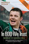 In Bod We Trust: Brian O'Driscoll: The Biography of Ireland's Greatest Rugby Hero