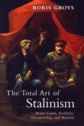 Total Art of Stalinism : Avant-Garde, Aesthetic Dictatorship, and Beyond