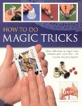 How to Do Magic Tricks Over 120 Close-Up Magic Tricks Revealed With More than 1100 Step-By-S...