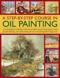Step-by-Step Course in Oil Painting : A Practical Guide to Techniques, with Easy-to-Follow P...