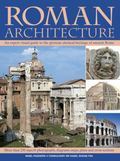 Roman Architecture An Expert Visual Guide to the Glorious Classical Heritage of Ancient Rome