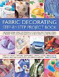 Fabric Decorating Step-by-Step Project Book: 100 inspirational ideas for printing, stencilin...