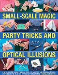 Small-Scale Magic, Party Tricks &: Optical Illusions: A Step-by-Step Guide to More Than 1...