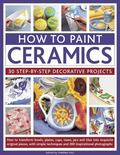 How to Paint Ceramics : 30 Step-by-Step Decorative Projects