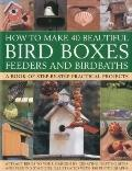 How to Make 40 Beautiful Bird Boxes, Feeders and Birdbaths: Attract Birds to your garden by ...