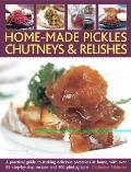 Home-Made Pickles, Chutneys and Relishes : A practical guide to making delicious preserves a...