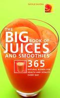 Big Book of Juices And Smoothies 365 Natural Blends for Health And Vitality Every Day