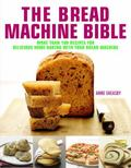 The Bread Machine Bible: More Than 100 Recipes for Delicious Home Baking with Your Bread Mac...