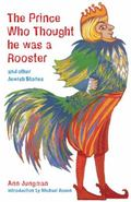 The Prince Who Thought He Was a Rooster: And Other Jewish Stories