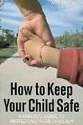 How to Keep Your Child Safe: A Parents' Guide to Protecting Their Children