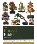 Bonsai Bible : The Definitive Guide to Choosing and Growing Bonsai