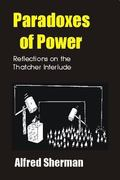 Paradoxes of Power Reflections on the Thatcher Interlude