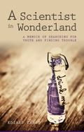 Scientist in Wonderland : A Memoir of Searching for Truth and Finding Trouble