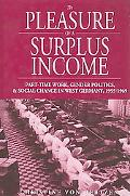 Pleasure of a Surplus Income Part-time Work, Gender Politics, And Social Change in West Germ...