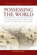 Possessing the World Taking the Measurements of Colonisation from the 18th to the 20th Century