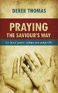 Praying the Saviour's Way: Let Jesus' prayer life reshape your prayer Life