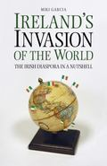 Ireland's Invasion of the World : The Irish Diaspora in a Nutshell