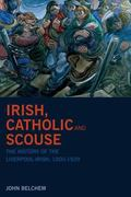 Irish, Catholic and Scouse The History of the Liverpool-irish, 1800-1939