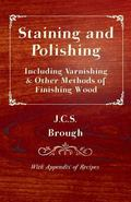 Staining and Polishing - Including Varnishing & Other Methods of Finishing Wood, With Append...