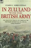 In Zululand With the British Army The Anglo-Zulu War of 1879 Through the First Hand Experien...