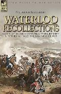 Waterloo Recollections: Rare First Hand Accounts, Letters, Reports and Retellings from the C...