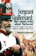 Sergeant Guillemard: The Man Who Shot Nelson? a Soldier of the Infantry of the French Army o...