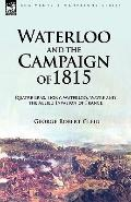 Waterloo and the Campaign of 1815: Quatre Bras, Ligny, Waterloo, Wavre and the Allied Invasi...