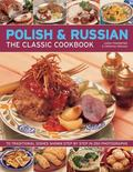 Polish & Russian: The Classic Cookbook: 70 Traditional Dishes Shown Step By Step In 250 Phot...