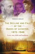 Decline and Fall of the Dukes of Leinster, 1872-1948 : Love, War, Debt and Madness