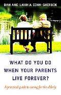 What Do You Do When Your Parents Live Forever? A Practical Guide to Caring for the Elderly