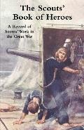 The Scouts' Book of Heroes: A Record of Scouts' Work in the Great War