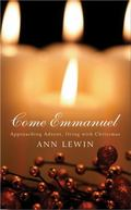 Come Emmanuel : Approaching Advent, Living with Christmas