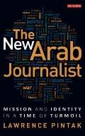 The New Arab Journalist: Mission and Identity in a Time of Turmoil (Library of Modern Middle...