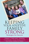 Keeping Families Strong after Adoption : Rising to the Challenges of Living with a Traumatiz...
