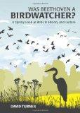 Was Beethoven a Birdwatcher?: A Quirky Look at Birds in History and Culture. by David Turner