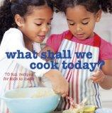 What Shall We Cook Today?: More Than 70 Fun Recipes for Kids to Make