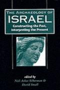 Archaeology of Israel Constructing the Past, Interpreting the Present