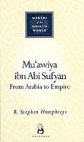 Mu'awiya Ibn Abi Sufyan From Arabia to Empire