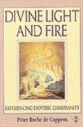 Divine Light and Fire: Experiencing Esoteric Christianity - Pierre Roche de Coppens - Paperback