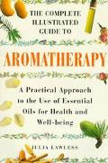 Complete Illustrated Guide to Aromatherapy: A Practical Approach to the Use of Essential Oil...