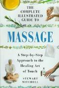 Complete Illustrated Guide to Massage: A Step-by-Step Approach to the Healing Art of Touch -...