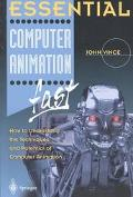 Essential Computer Animation Fast How to Understand the Techinques and Potential of Computer...