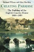 Creating Paradise The Building of the English Country House, 1660-1880