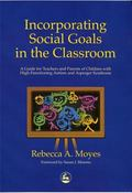 Incorporating Social Goals in the Classroom A Guide for Teachers and Parents of Children Wit...