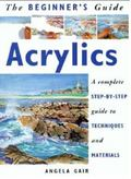 Beginner's Guide Acrylics A Complete Step-By-Step Guide to Techniques and Materials