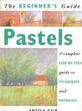 Beginner's Guide Pastels A Complete Step-By-Step Guide to Techniques and Materials