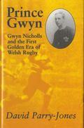 Prince Gwyn : Gwyn Nicholls and the First Golden ERA of Welsh Rugby