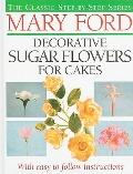 Mary Ford Decorative Sugar Flowers for Cakes (The Classic Step-by-Step Series)