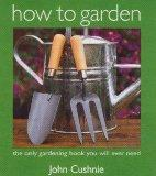 How to Garden: The Only Gardening Book You Will Ever Need